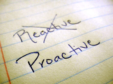 Proactive = acting in advance to deal with an unexpected outcome ~